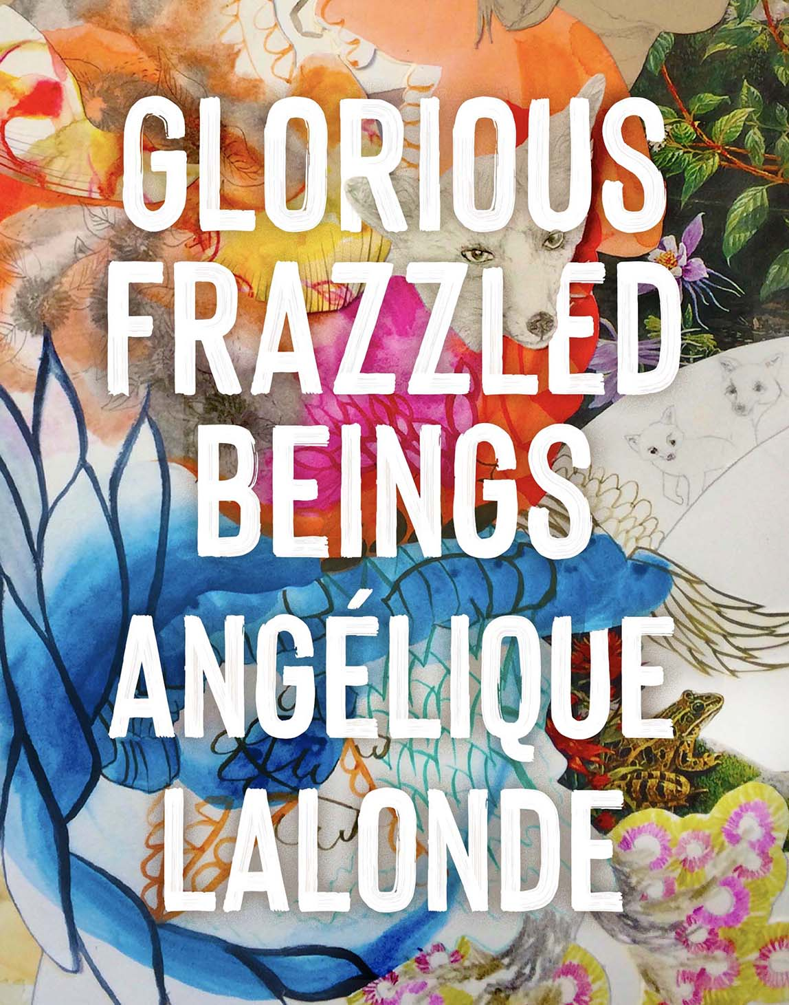 Glorious Frazzled Beings by Angélique Lalonde
